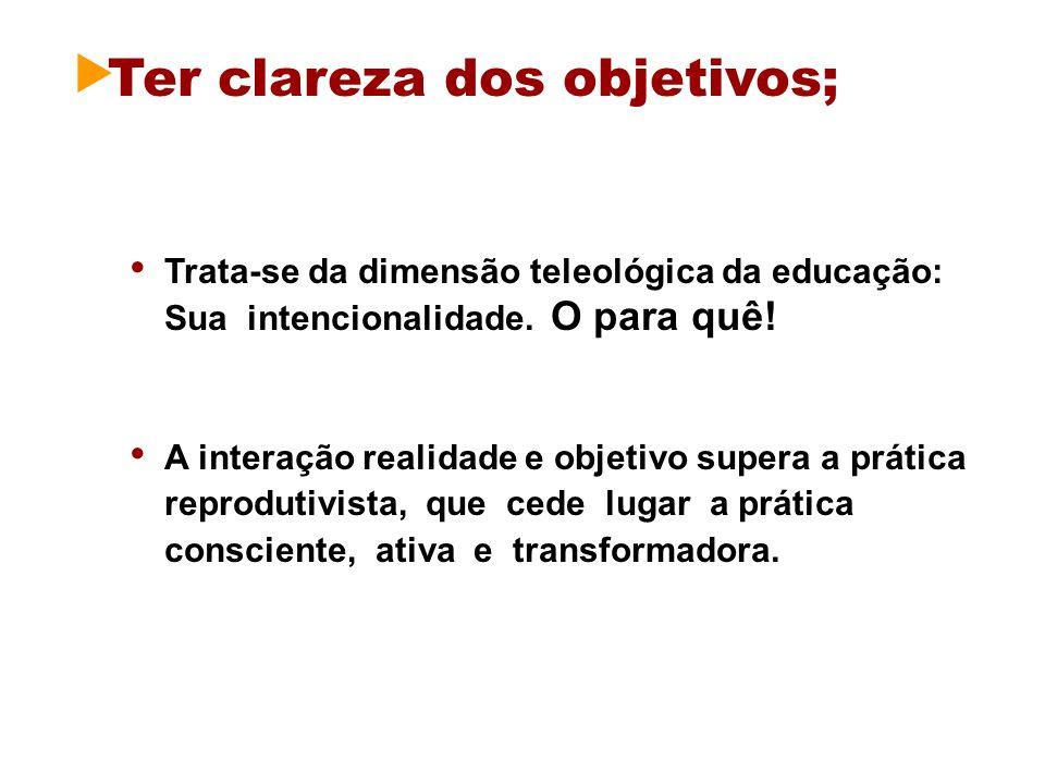 Ter clareza dos objetivos; Trata-se da dimensão teleológica da educação: Sua intencionalidade. O para quê! A interação realidade e objetivo supera a p
