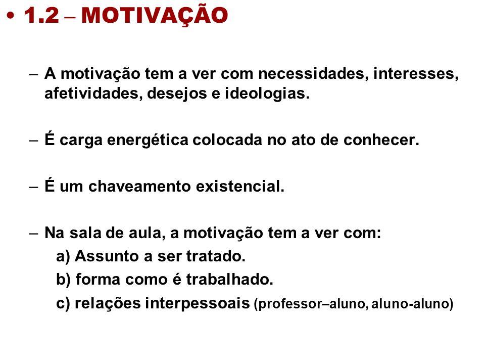 1.2 – MOTIVAÇÃO –A motivação tem a ver com necessidades, interesses, afetividades, desejos e ideologias. –É carga energética colocada no ato de conhec