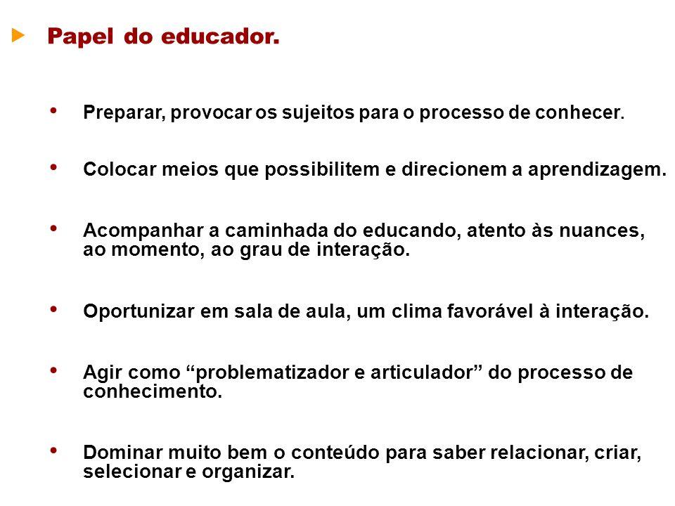 Papel do educador. Preparar, provocar os sujeitos para o processo de conhecer. Colocar meios que possibilitem e direcionem a aprendizagem. Acompanhar
