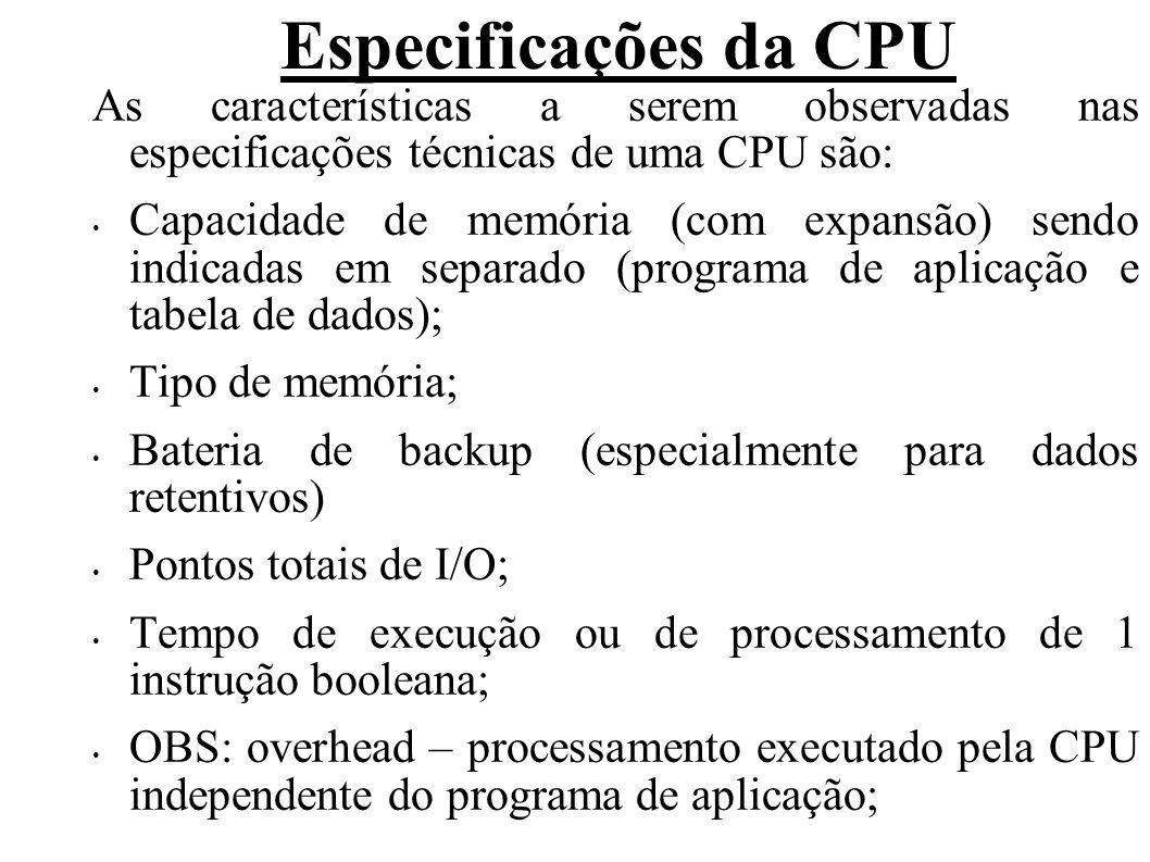 Especificações da CPU As características a serem observadas nas especificações técnicas de uma CPU são: Capacidade de memória (com expansão) sendo indicadas em separado (programa de aplicação e tabela de dados); Tipo de memória; Bateria de backup (especialmente para dados retentivos) Pontos totais de I/O; Tempo de execução ou de processamento de 1 instrução booleana; OBS: overhead – processamento executado pela CPU independente do programa de aplicação;