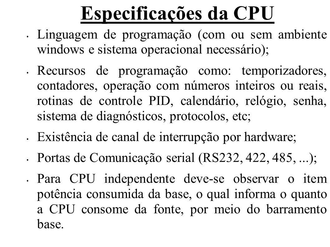Especificações da CPU Linguagem de programação (com ou sem ambiente windows e sistema operacional necessário); Recursos de programação como: temporizadores, contadores, operação com números inteiros ou reais, rotinas de controle PID, calendário, relógio, senha, sistema de diagnósticos, protocolos, etc; Existência de canal de interrupção por hardware; Portas de Comunicação serial (RS232, 422, 485,...); Para CPU independente deve-se observar o item potência consumida da base, o qual informa o quanto a CPU consome da fonte, por meio do barramento base.