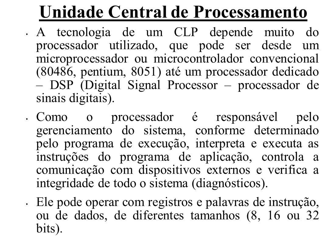 Unidade Central de Processamento A tecnologia de um CLP depende muito do processador utilizado, que pode ser desde um microprocessador ou microcontrolador convencional (80486, pentium, 8051) até um processador dedicado – DSP (Digital Signal Processor – processador de sinais digitais).