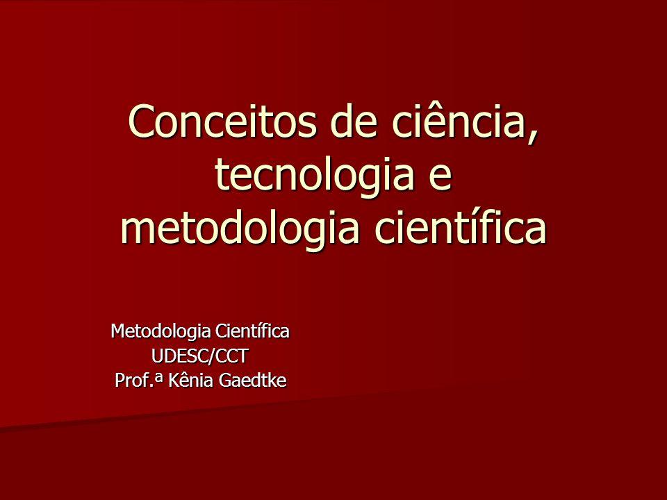Conceitos de ciência, tecnologia e metodologia científica Metodologia Científica UDESC/CCT Prof.ª Kênia Gaedtke