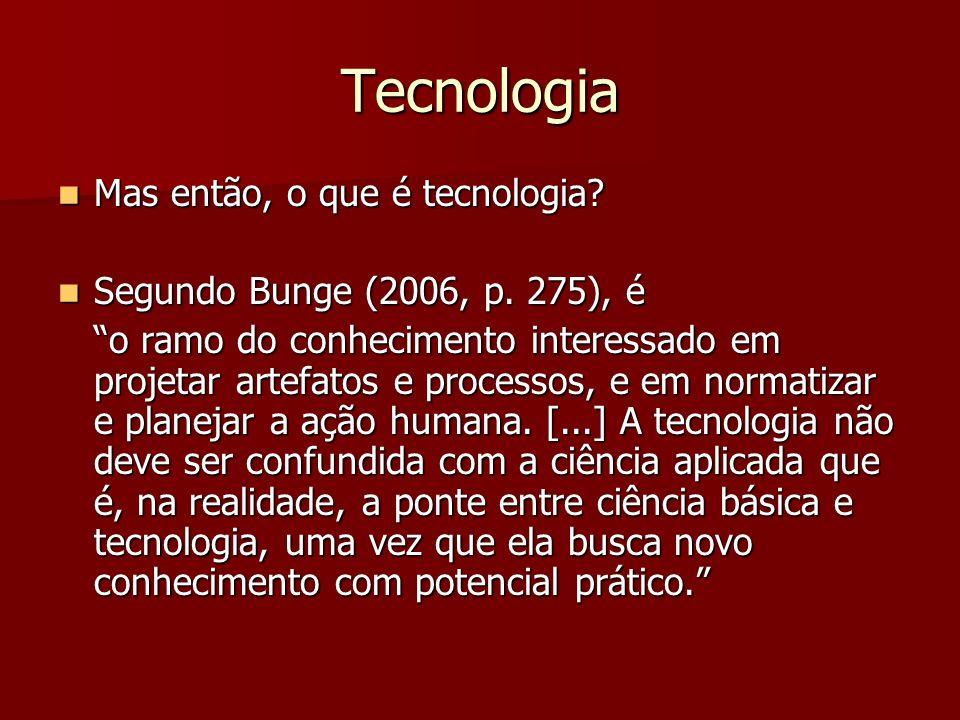 Tecnologia Mas então, o que é tecnologia? Mas então, o que é tecnologia? Segundo Bunge (2006, p. 275), é Segundo Bunge (2006, p. 275), é o ramo do con