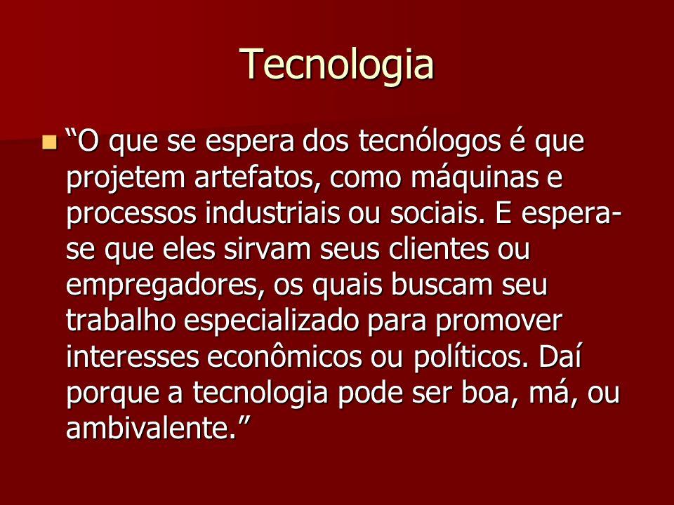 Tecnologia O que se espera dos tecnólogos é que projetem artefatos, como máquinas e processos industriais ou sociais. E espera- se que eles sirvam seu