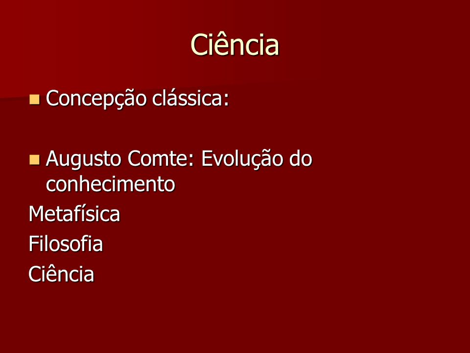 Ciência Concepção clássica: Concepção clássica: Augusto Comte: Evolução do conhecimento Augusto Comte: Evolução do conhecimentoMetafísicaFilosofiaCiên