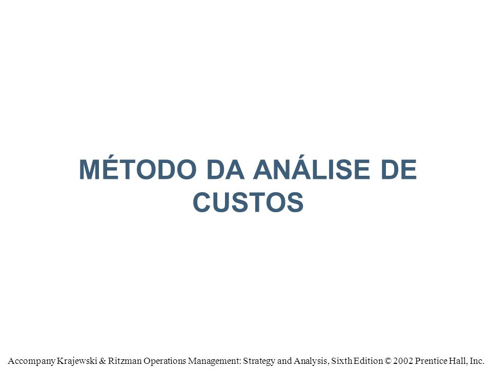 MÉTODO DA ANÁLISE DE CUSTOS Accompany Krajewski & Ritzman Operations Management: Strategy and Analysis, Sixth Edition © 2002 Prentice Hall, Inc.