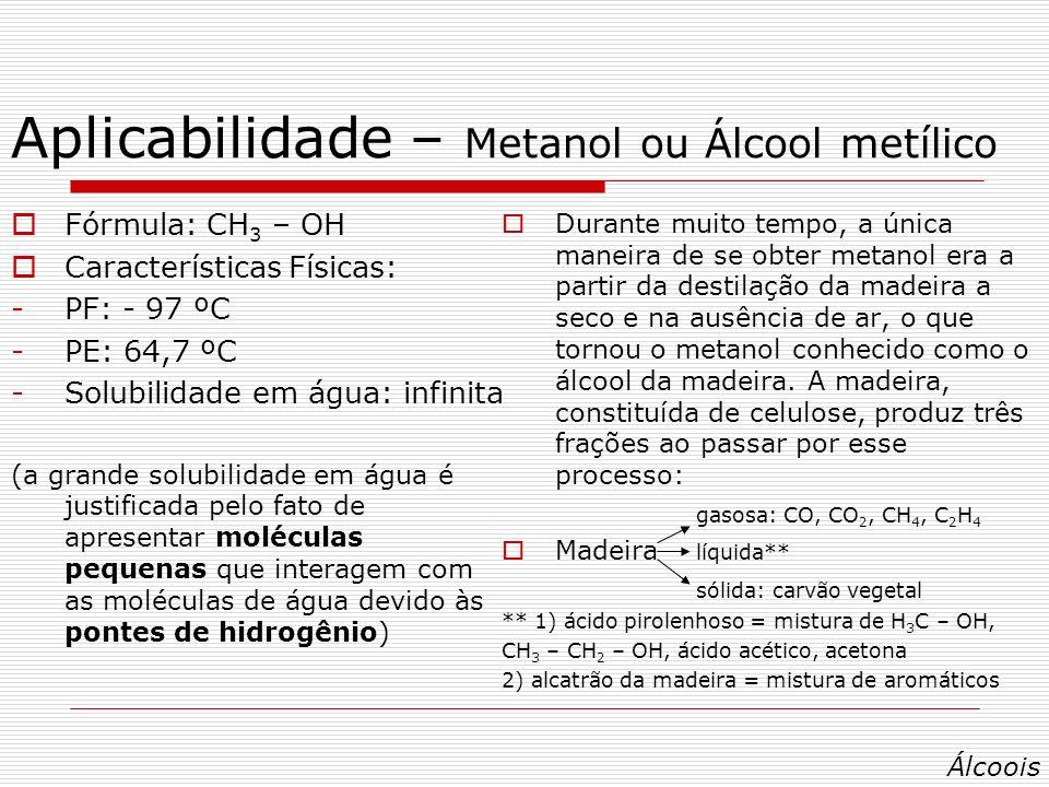 Aplicabilidade – Metanol ou Álcool metílico Fórmula: CH 3 – OH Características Físicas: -PF: - 97 ºC -PE: 64,7 ºC -Solubilidade em água: infinita (a grande solubilidade em água é justificada pelo fato de apresentar moléculas pequenas que interagem com as moléculas de água devido às pontes de hidrogênio) Durante muito tempo, a única maneira de se obter metanol era a partir da destilação da madeira a seco e na ausência de ar, o que tornou o metanol conhecido como o álcool da madeira.