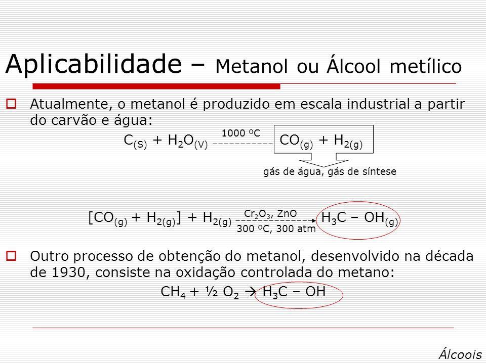Atualmente, o metanol é produzido em escala industrial a partir do carvão e água: C (S) + H 2 O (V) CO (g) + H 2(g) [CO (g) + H 2(g) ] + H 2(g) H 3 C – OH (g) Outro processo de obtenção do metanol, desenvolvido na década de 1930, consiste na oxidação controlada do metano: CH 4 + ½ O 2 H 3 C – OH 1000 ºC Cr 2 O 3, ZnO 300 ºC, 300 atm gás de água, gás de síntese Álcoois
