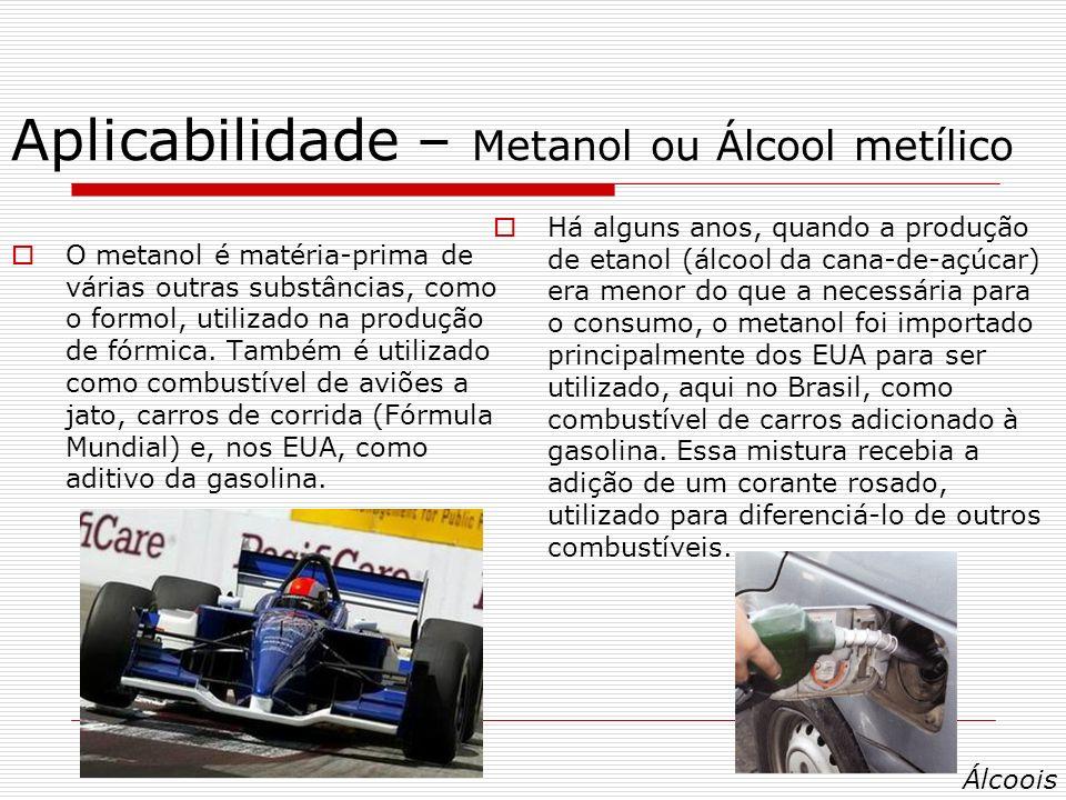 Aplicabilidade – Metanol ou Álcool metílico O metanol é matéria-prima de várias outras substâncias, como o formol, utilizado na produção de fórmica.