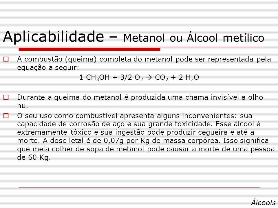 Aplicabilidade – Metanol ou Álcool metílico A combustão (queima) completa do metanol pode ser representada pela equação a seguir: 1 CH 3 OH + 3/2 O 2 CO 2 + 2 H 2 O Durante a queima do metanol é produzida uma chama invisível a olho nu.