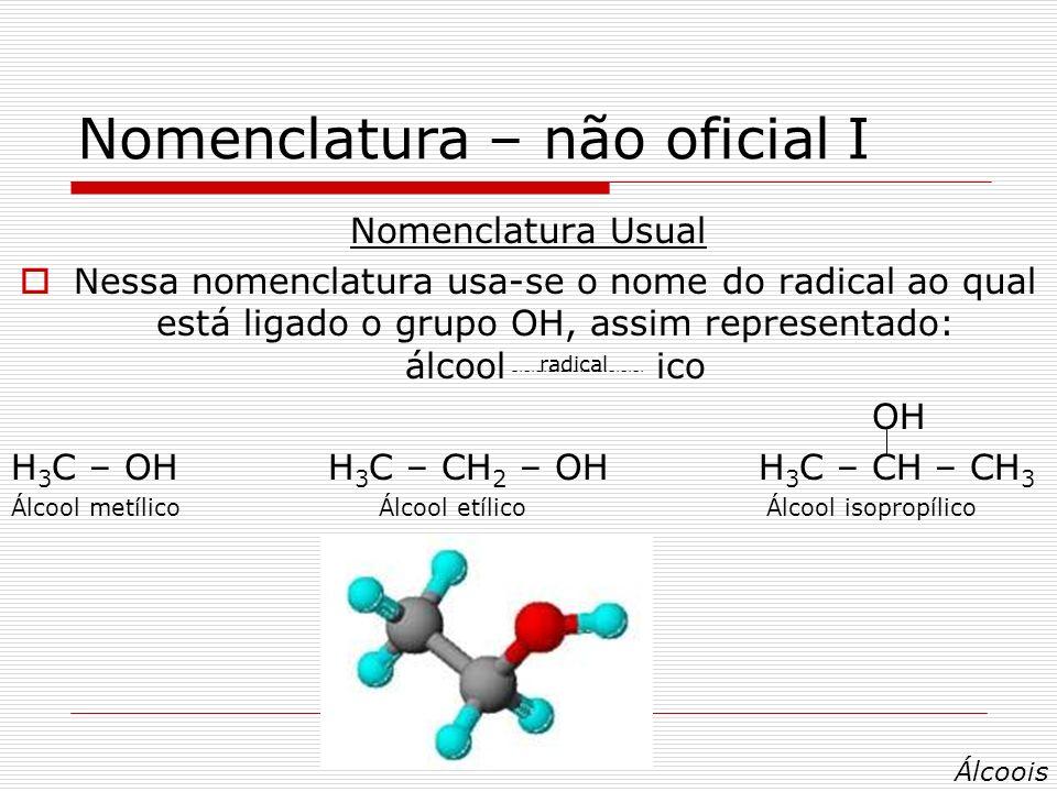 Nomenclatura – não oficial I Nomenclatura Usual Nessa nomenclatura usa-se o nome do radical ao qual está ligado o grupo OH, assim representado: álcool ico OH H 3 C – OH H 3 C – CH 2 – OH H 3 C – CH – CH 3 Álcool metílico Álcool etílico Álcool isopropílico radical Álcoois