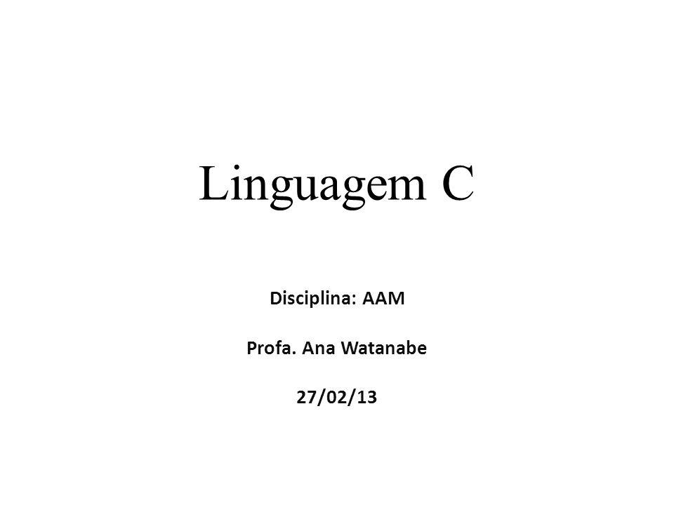 Linguagem C Disciplina: AAM Profa. Ana Watanabe 27/02/13