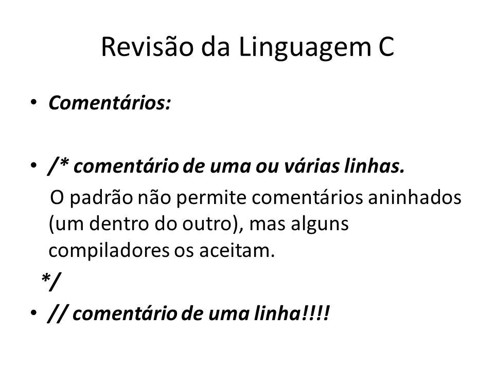 Revisão da Linguagem C Comentários: /* comentário de uma ou várias linhas. O padrão não permite comentários aninhados (um dentro do outro), mas alguns