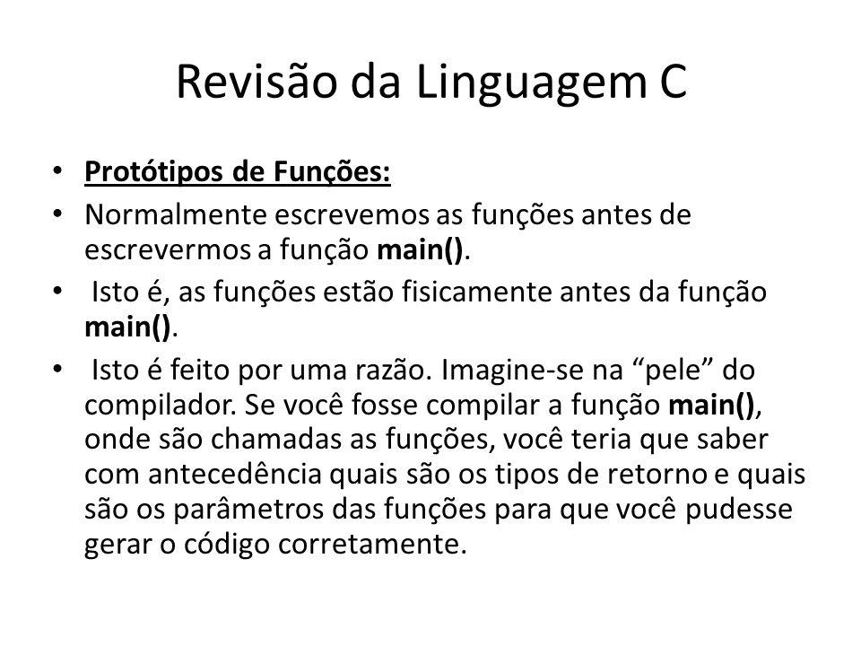 Revisão da Linguagem C Protótipos de Funções: Normalmente escrevemos as funções antes de escrevermos a função main(). Isto é, as funções estão fisicam