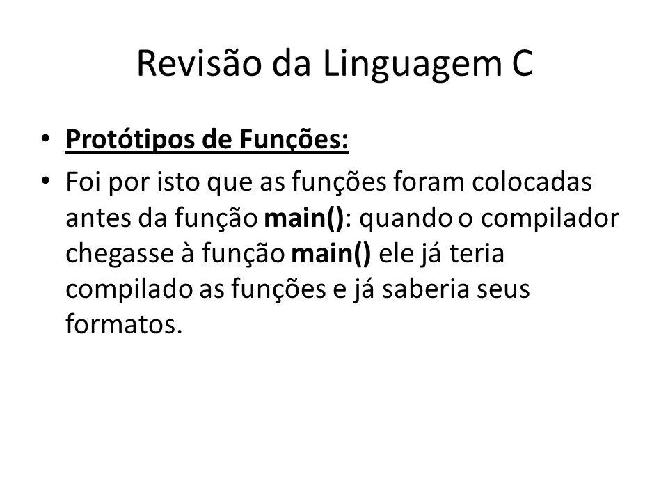 Revisão da Linguagem C Protótipos de Funções: Foi por isto que as funções foram colocadas antes da função main(): quando o compilador chegasse à funçã