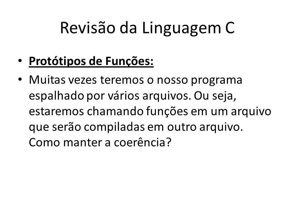 Revisão da Linguagem C Protótipos de Funções: Muitas vezes teremos o nosso programa espalhado por vários arquivos. Ou seja, estaremos chamando funções