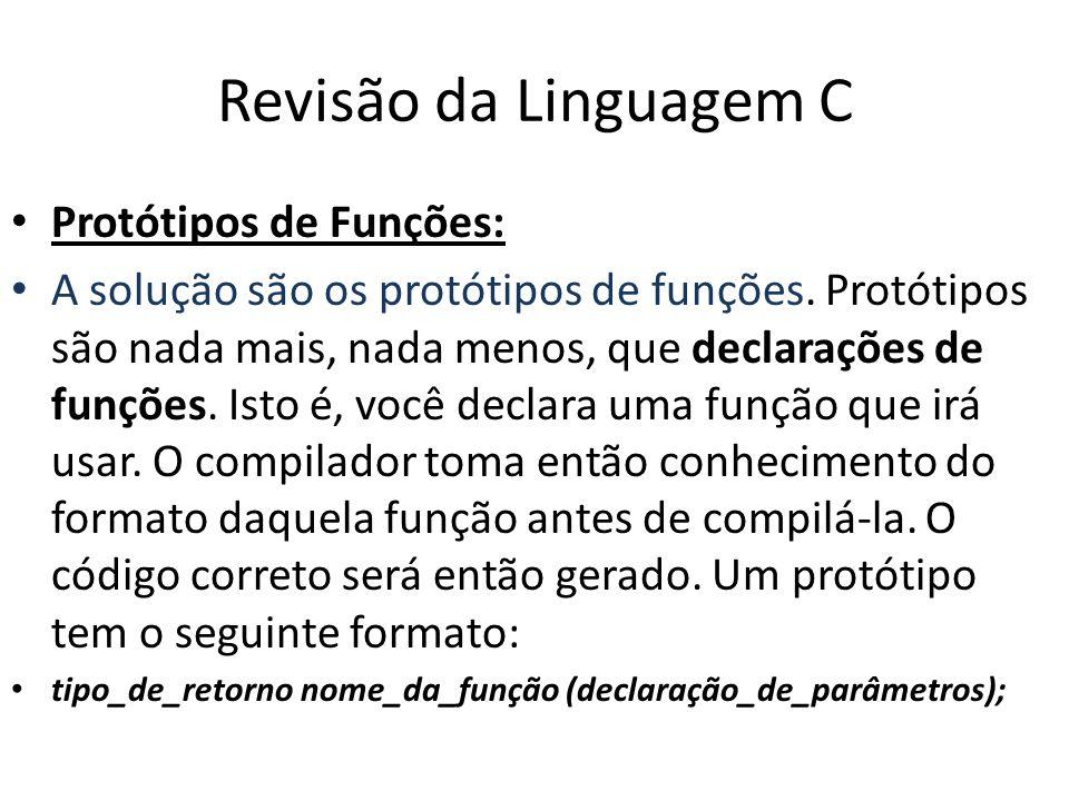 Revisão da Linguagem C Protótipos de Funções: A solução são os protótipos de funções. Protótipos são nada mais, nada menos, que declarações de funções