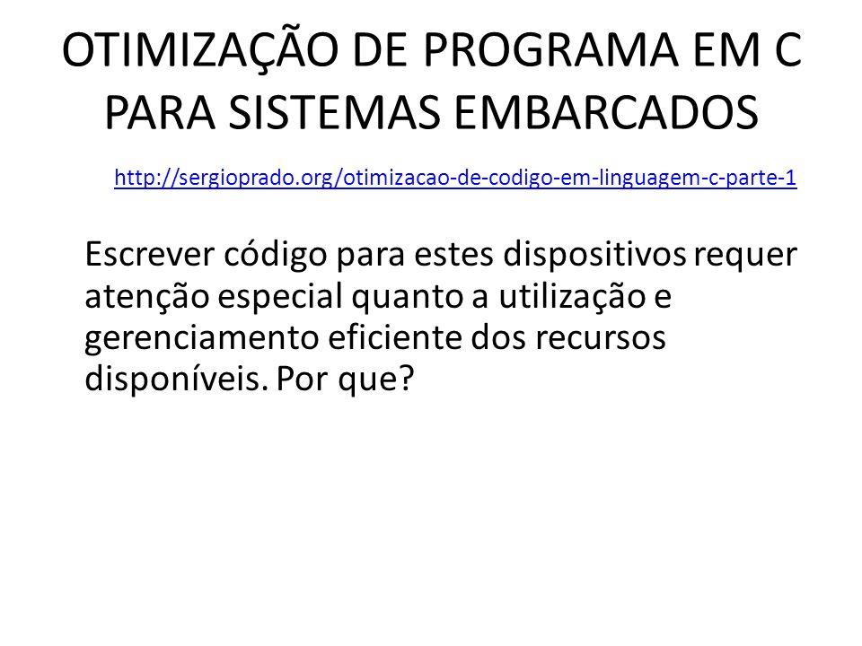 OTIMIZAÇÃO DE PROGRAMA EM C PARA SISTEMAS EMBARCADOS http://sergioprado.org/otimizacao-de-codigo-em-linguagem-c-parte-1 Escrever código para estes dis