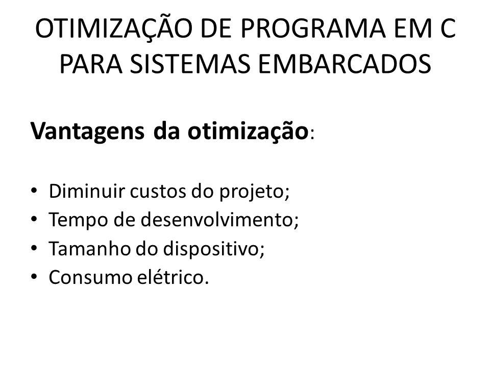 OTIMIZAÇÃO DE PROGRAMA EM C PARA SISTEMAS EMBARCADOS Vantagens da otimização : Diminuir custos do projeto; Tempo de desenvolvimento; Tamanho do dispos