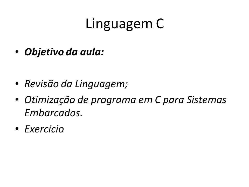 Linguagem C Objetivo da aula: Revisão da Linguagem; Otimização de programa em C para Sistemas Embarcados. Exercício