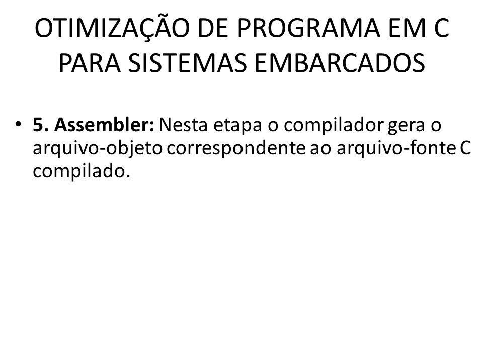 OTIMIZAÇÃO DE PROGRAMA EM C PARA SISTEMAS EMBARCADOS 5. Assembler: Nesta etapa o compilador gera o arquivo-objeto correspondente ao arquivo-fonte C co