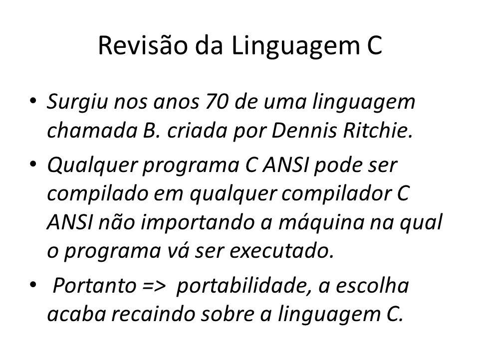 Revisão da Linguagem C Surgiu nos anos 70 de uma linguagem chamada B. criada por Dennis Ritchie. Qualquer programa C ANSI pode ser compilado em qualqu