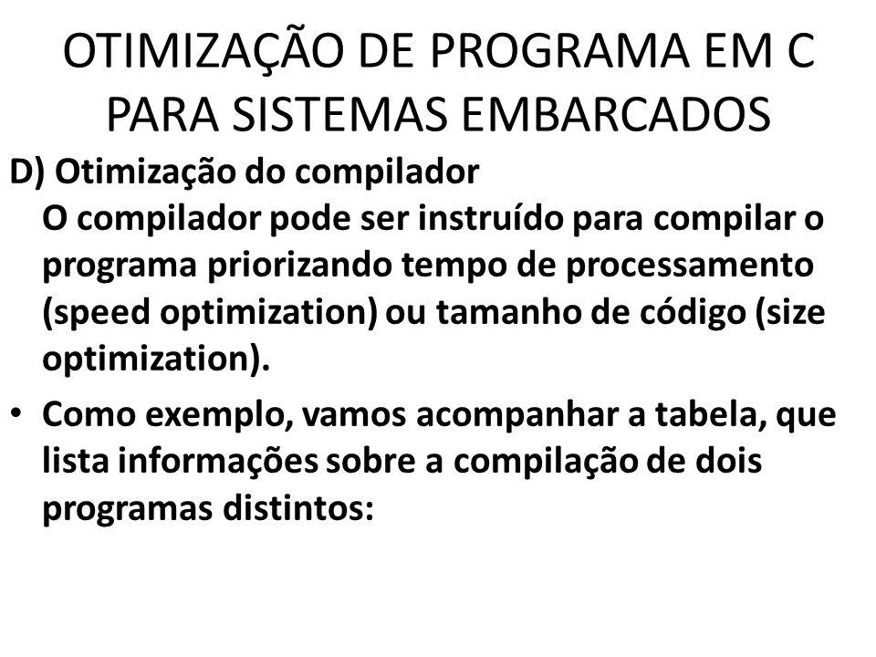 OTIMIZAÇÃO DE PROGRAMA EM C PARA SISTEMAS EMBARCADOS D) Otimização do compilador O compilador pode ser instruído para compilar o programa priorizando