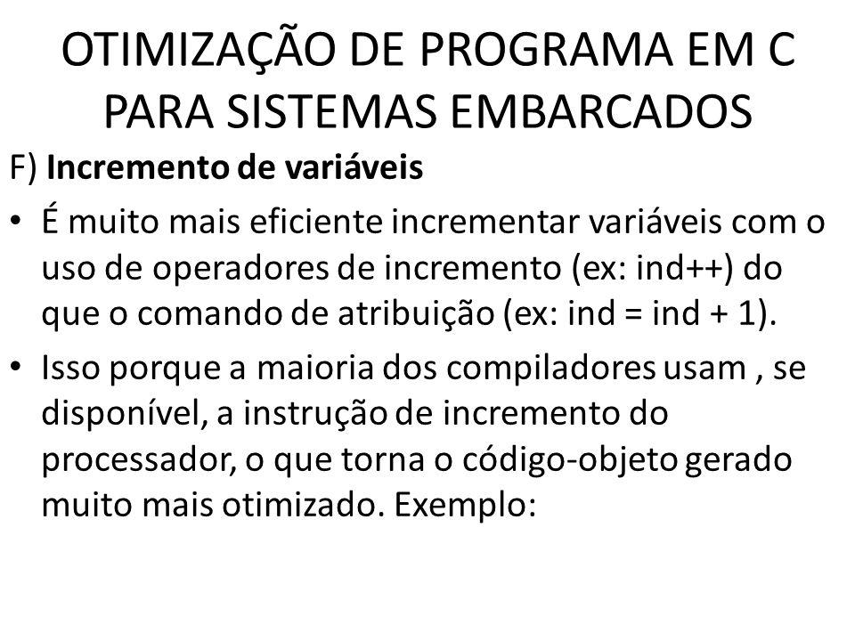 OTIMIZAÇÃO DE PROGRAMA EM C PARA SISTEMAS EMBARCADOS F) Incremento de variáveis É muito mais eficiente incrementar variáveis com o uso de operadores d