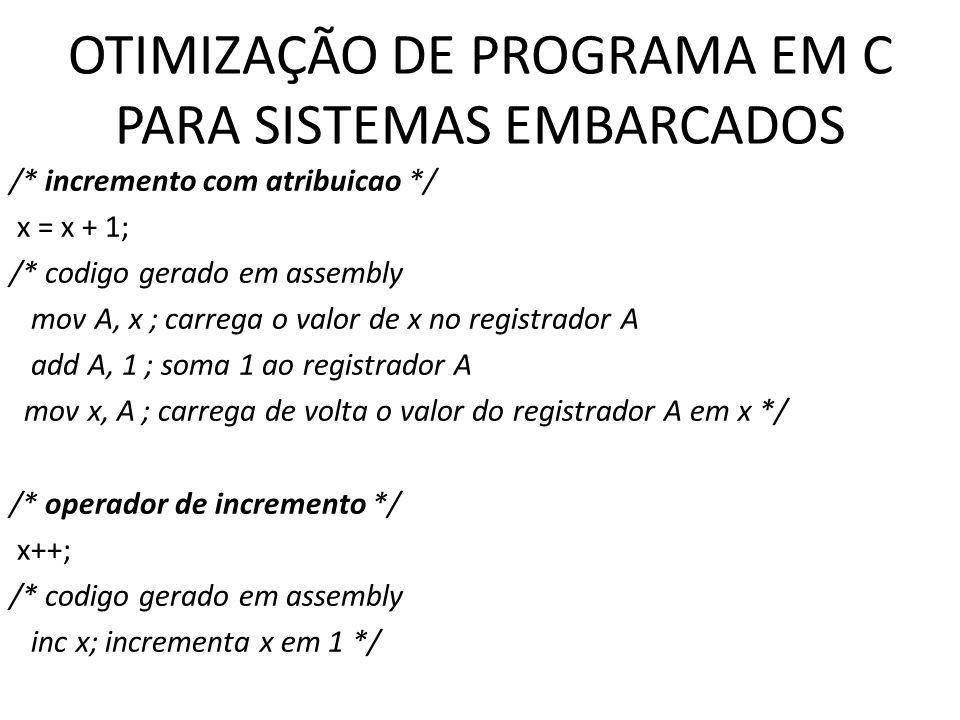 OTIMIZAÇÃO DE PROGRAMA EM C PARA SISTEMAS EMBARCADOS /* incremento com atribuicao */ x = x + 1; /* codigo gerado em assembly mov A, x ; carrega o valo