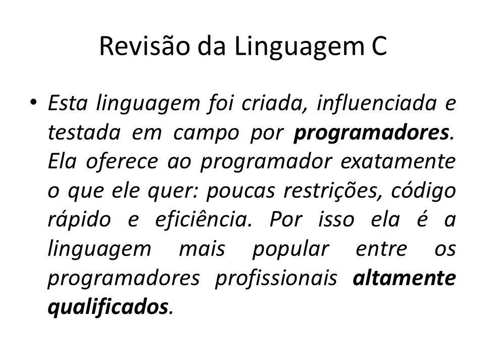 Revisão da Linguagem C Esta linguagem foi criada, influenciada e testada em campo por programadores. Ela oferece ao programador exatamente o que ele q