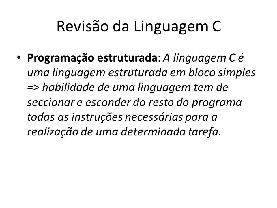 Revisão da Linguagem C Programação estruturada: A linguagem C é uma linguagem estruturada em bloco simples => habilidade de uma linguagem tem de secci