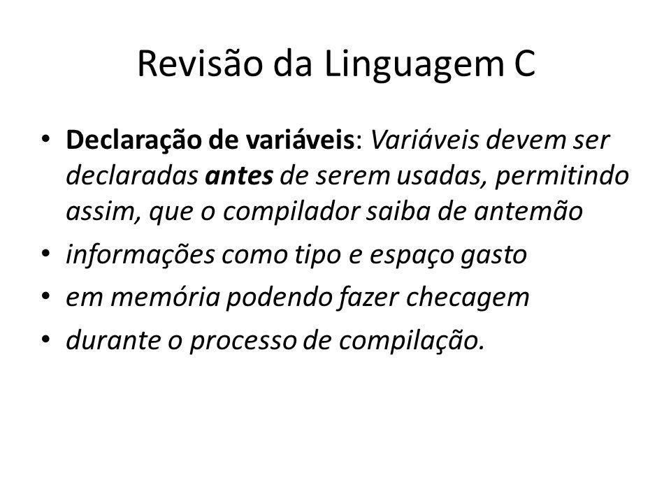 Revisão da Linguagem C Declaração de variáveis: Variáveis devem ser declaradas antes de serem usadas, permitindo assim, que o compilador saiba de ante