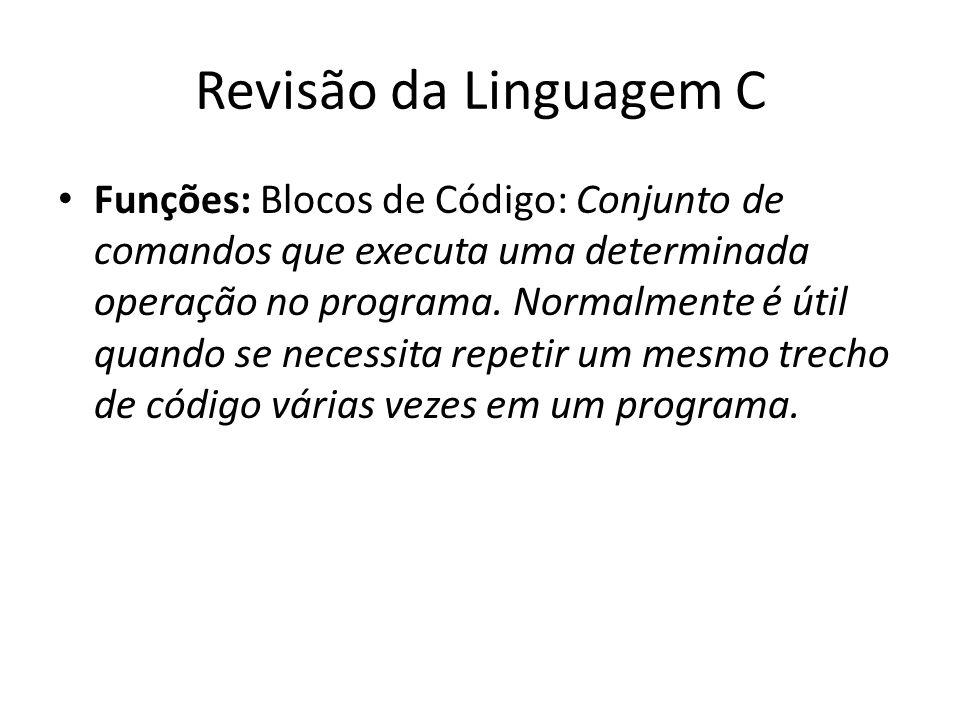 Revisão da Linguagem C Funções: Blocos de Código: Conjunto de comandos que executa uma determinada operação no programa. Normalmente é útil quando se