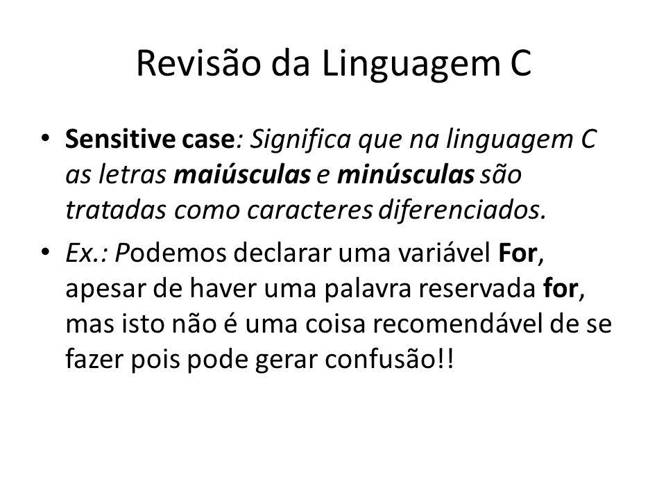 Revisão da Linguagem C Sensitive case: Significa que na linguagem C as letras maiúsculas e minúsculas são tratadas como caracteres diferenciados. Ex.: