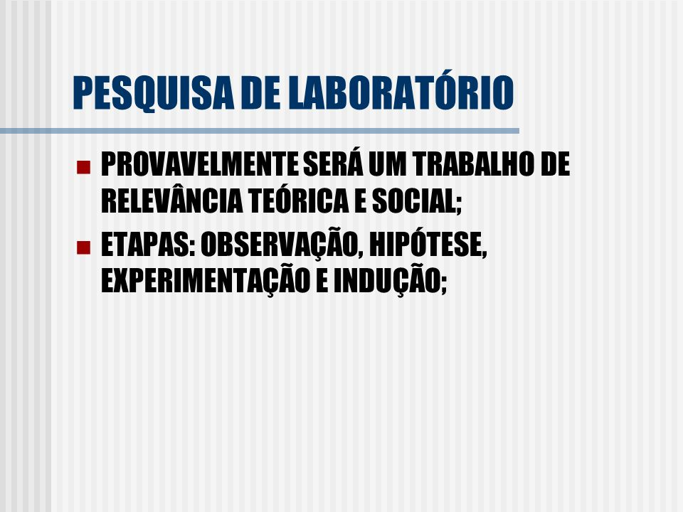 PESQUISA DE LABORATÓRIO PROVAVELMENTE SERÁ UM TRABALHO DE RELEVÂNCIA TEÓRICA E SOCIAL; ETAPAS: OBSERVAÇÃO, HIPÓTESE, EXPERIMENTAÇÃO E INDUÇÃO;