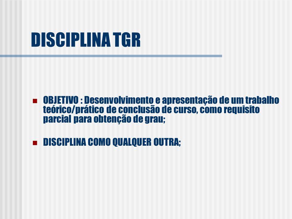 DISCIPLINA TGR OBJETIVO : Desenvolvimento e apresentação de um trabalho teórico/prático de conclusão de curso, como requisito parcial para obtenção de