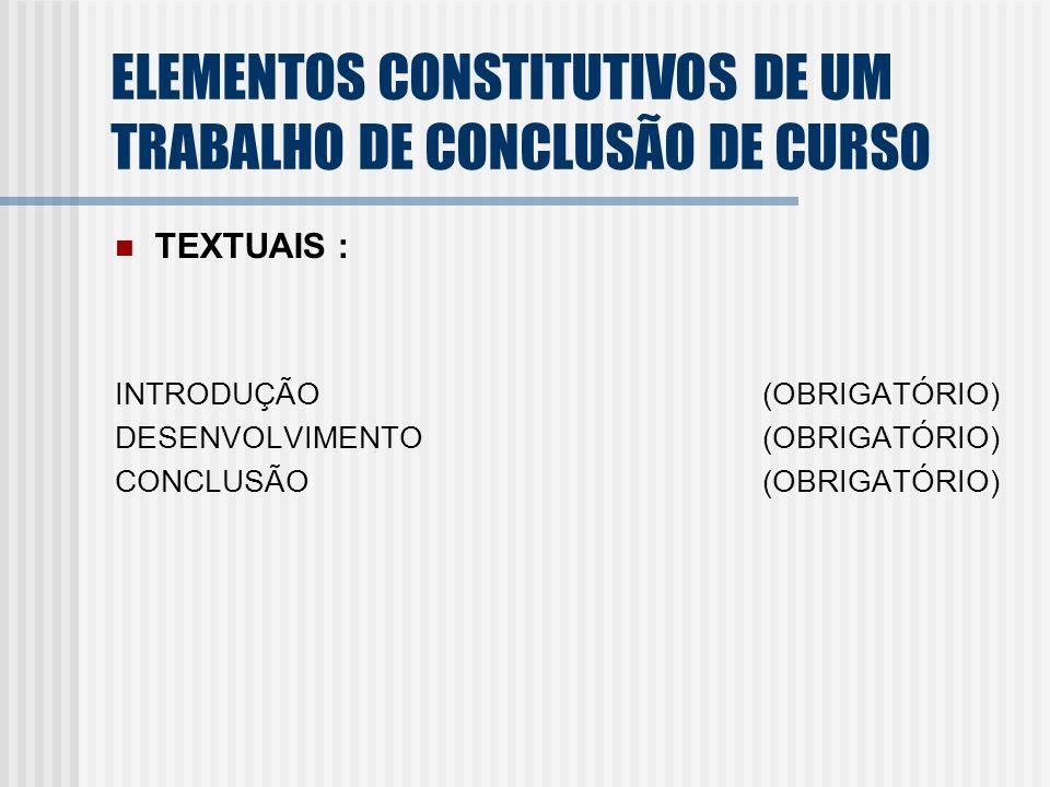 TEXTUAIS : INTRODUÇÃO (OBRIGATÓRIO) DESENVOLVIMENTO (OBRIGATÓRIO) CONCLUSÃO (OBRIGATÓRIO) ELEMENTOS CONSTITUTIVOS DE UM TRABALHO DE CONCLUSÃO DE CURSO