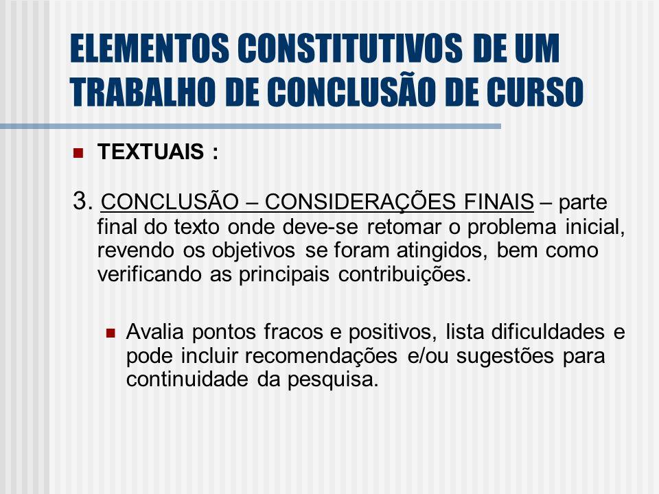 TEXTUAIS : 3. CONCLUSÃO – CONSIDERAÇÕES FINAIS – parte final do texto onde deve-se retomar o problema inicial, revendo os objetivos se foram atingidos