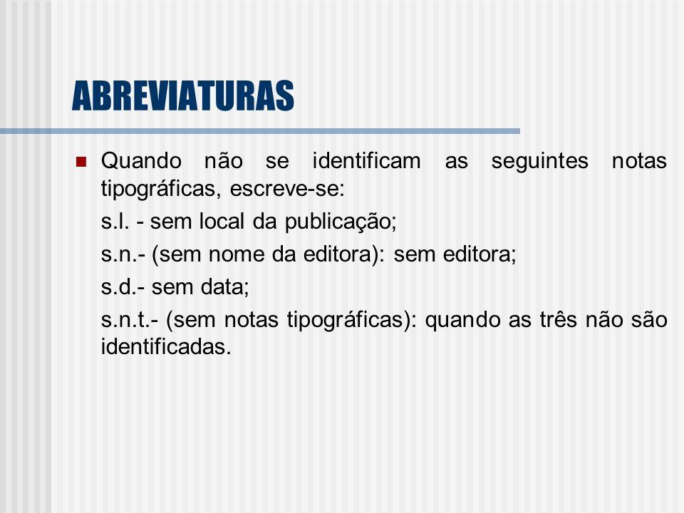 ABREVIATURAS Quando não se identificam as seguintes notas tipográficas, escreve-se: s.l. - sem local da publicação; s.n.- (sem nome da editora): sem e