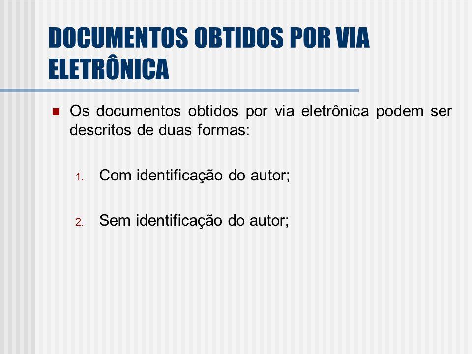 DOCUMENTOS OBTIDOS POR VIA ELETRÔNICA Os documentos obtidos por via eletrônica podem ser descritos de duas formas: 1. Com identificação do autor; 2. S
