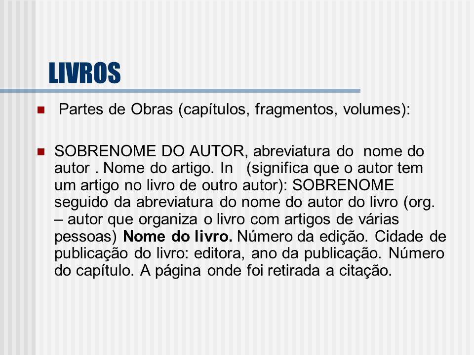 LIVROS Partes de Obras (capítulos, fragmentos, volumes): SOBRENOME DO AUTOR, abreviatura do nome do autor. Nome do artigo. In (significa que o autor t
