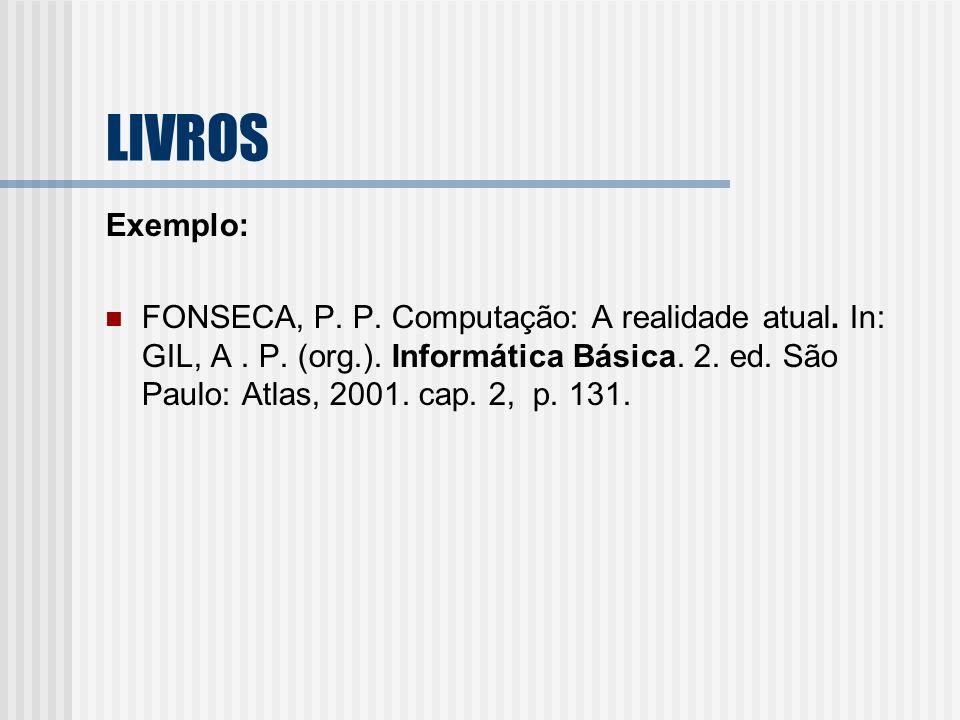 LIVROS Exemplo: FONSECA, P. P. Computação: A realidade atual. In: GIL, A. P. (org.). Informática Básica. 2. ed. São Paulo: Atlas, 2001. cap. 2, p. 131