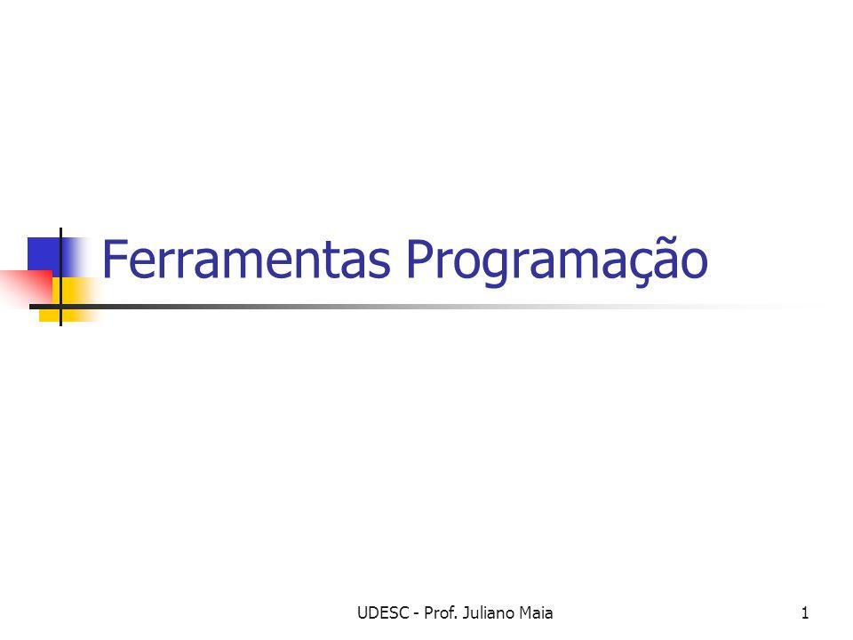 UDESC - Prof. Juliano Maia1 Ferramentas Programação