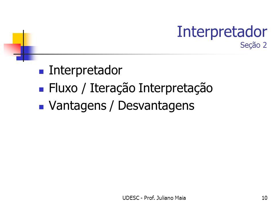 UDESC - Prof. Juliano Maia10 Interpretador Seção 2 Interpretador Fluxo / Iteração Interpretação Vantagens / Desvantagens