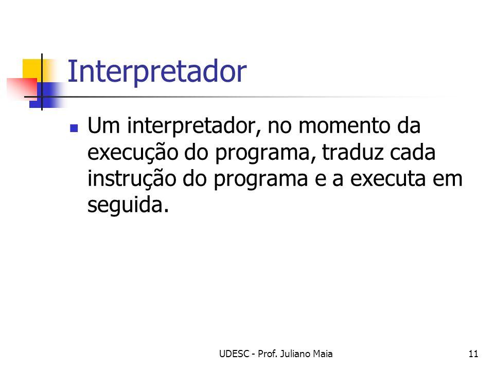 UDESC - Prof. Juliano Maia11 Interpretador Um interpretador, no momento da execução do programa, traduz cada instrução do programa e a executa em segu