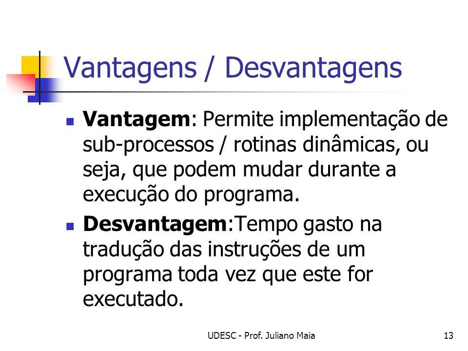 UDESC - Prof. Juliano Maia13 Vantagens / Desvantagens Vantagem: Permite implementação de sub-processos / rotinas dinâmicas, ou seja, que podem mudar d