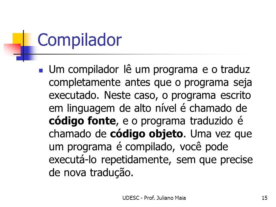 UDESC - Prof. Juliano Maia15 Compilador Um compilador lê um programa e o traduz completamente antes que o programa seja executado. Neste caso, o progr