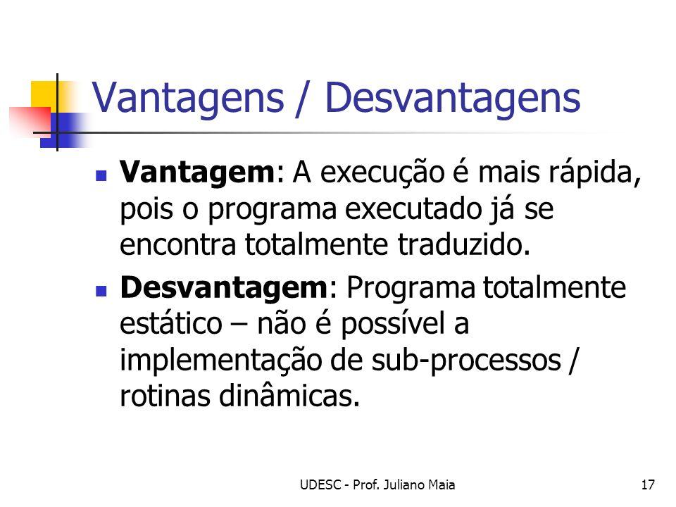 UDESC - Prof. Juliano Maia17 Vantagens / Desvantagens Vantagem: A execução é mais rápida, pois o programa executado já se encontra totalmente traduzid