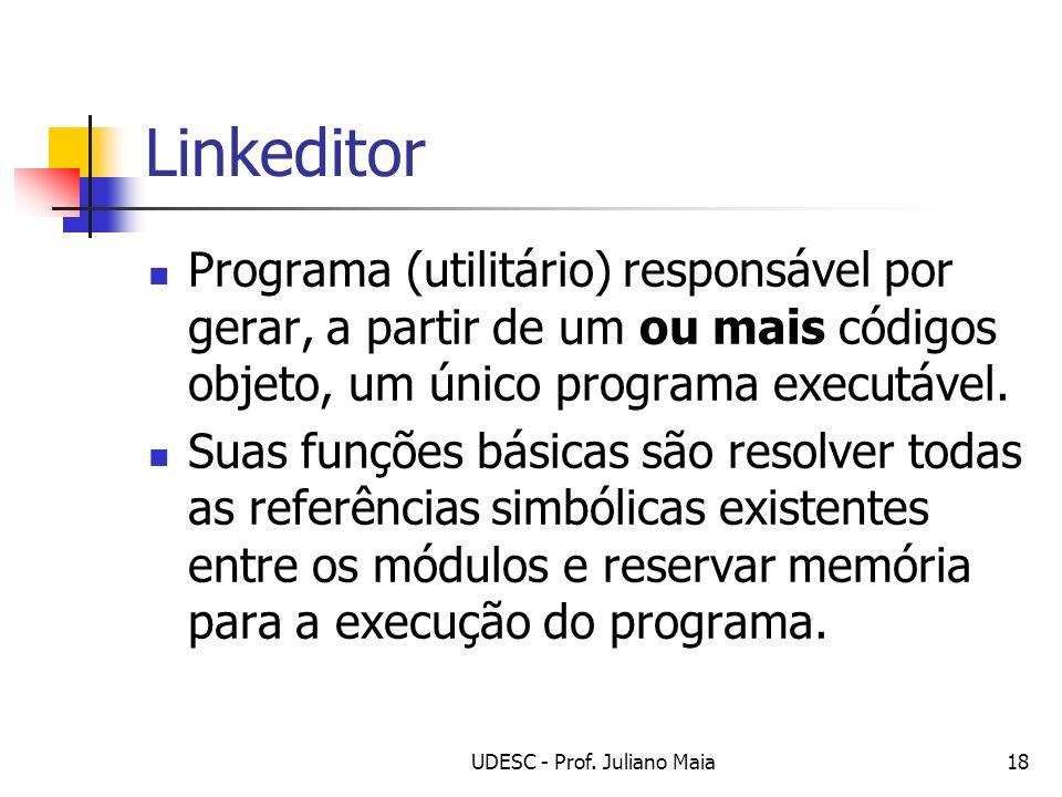 UDESC - Prof. Juliano Maia18 Linkeditor Programa (utilitário) responsável por gerar, a partir de um ou mais códigos objeto, um único programa executáv